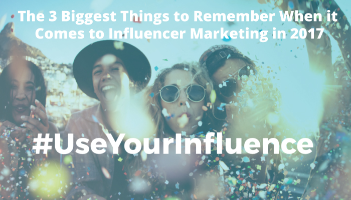 The 3 Biggest Things to Remember When it Comes to Influencer Marketing in 2017